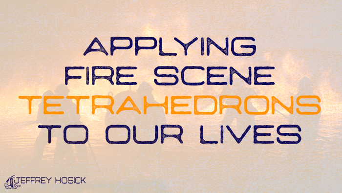 Applying Fire Scene Tetrahedrons to Our Lives